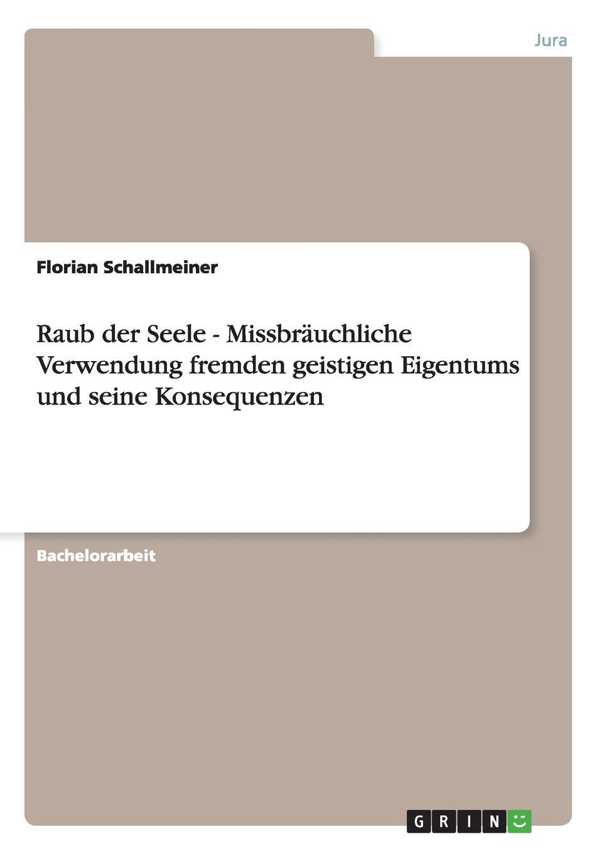 Florian Schallmeiner Raub der Seele - Missbrauchliche Verwendung fremden geistigen Eigentums und seine Konsequenzen