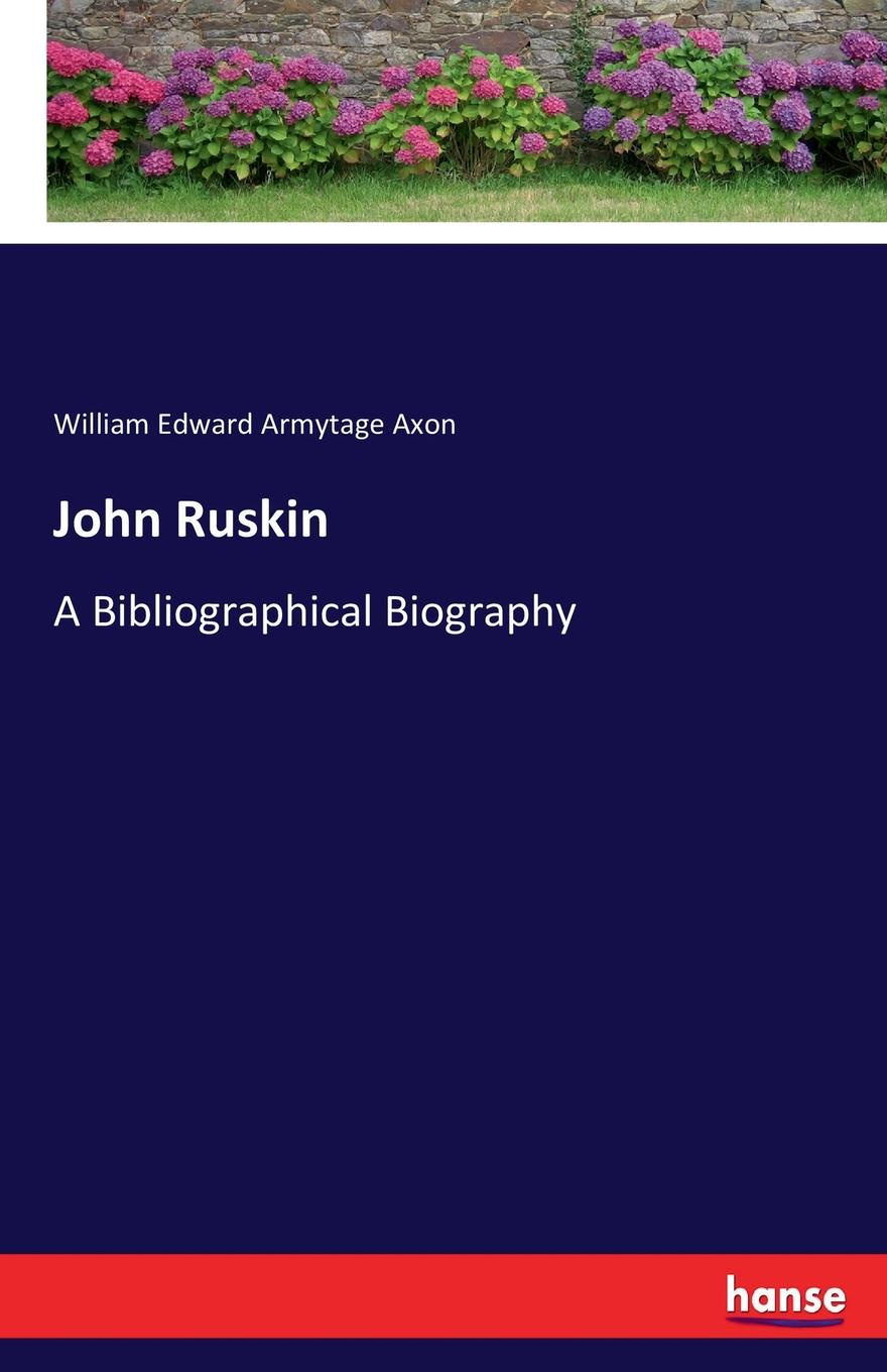 William Edward Armytage Axon John Ruskin john ruskin ruskin on pictures a collection of criticisms by john ruskin not heretofore re printed and now re edited and re arranged