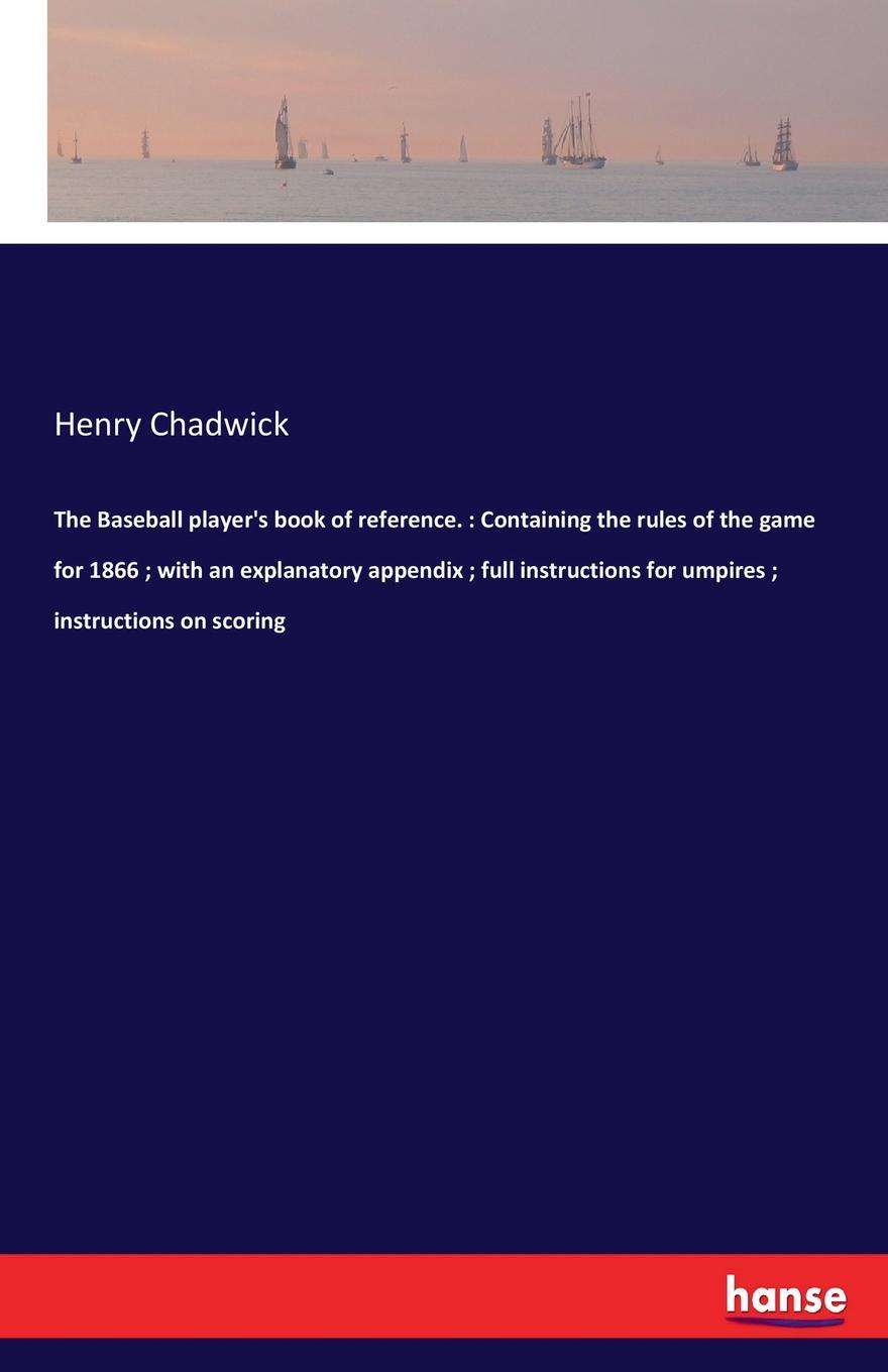 Henry Chadwick The Baseball player.s book of reference. Containing the rules of the game for 1866 ; with an explanatory appendix ; full instructions for umpires ; instructions on scoring george colwell oke oke s handy book of the game laws containing the whole law as to game licenses and certificates gun licenses poaching prevention trespass and wild fowls and the rating of game throu