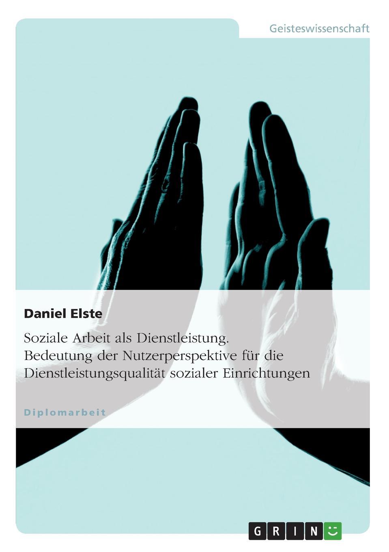 Daniel Elste Soziale Arbeit als Dienstleistung. Bedeutung der Nutzerperspektive fur die Dienstleistungsqualitat sozialer Einrichtungen недорого