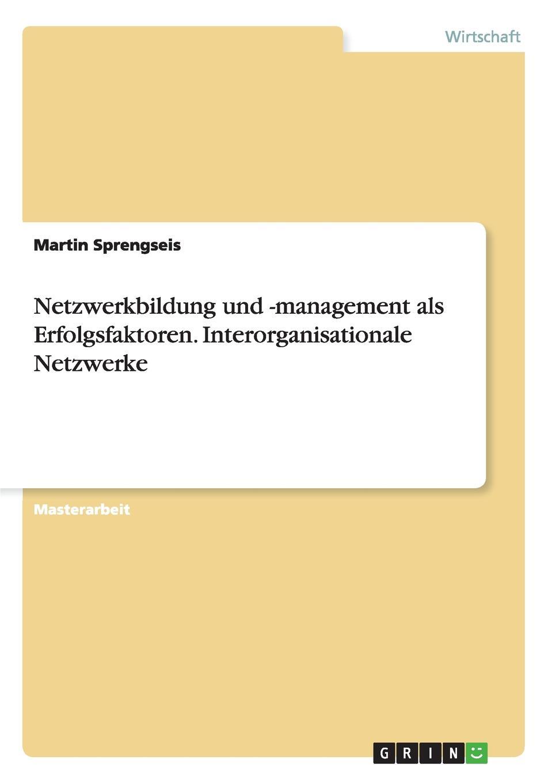 Martin Sprengseis Netzwerkbildung und -management als Erfolgsfaktoren. Interorganisationale Netzwerke