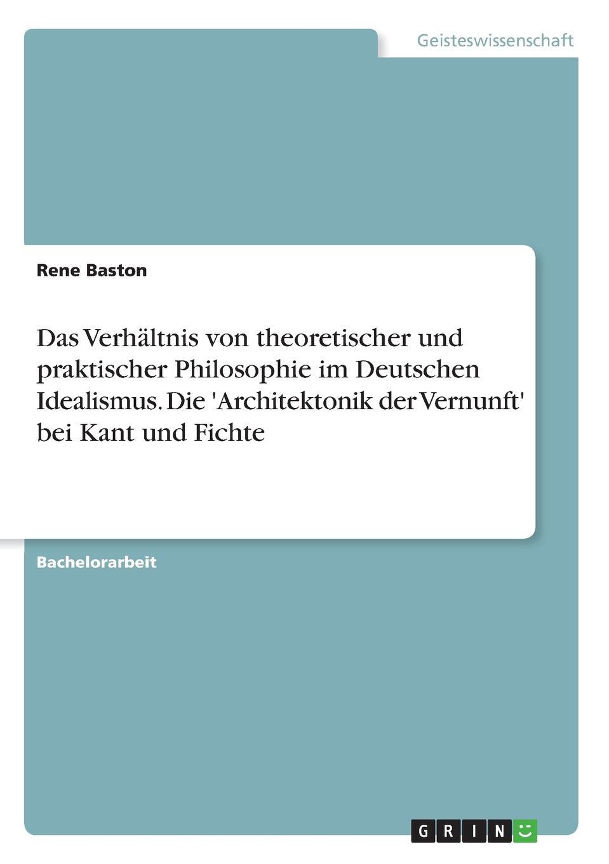 Rene Baston Das Verhaltnis von theoretischer und praktischer Philosophie im Deutschen Idealismus. Die .Architektonik der Vernunft. bei Kant und Fichte ist systematische philosophie moglich