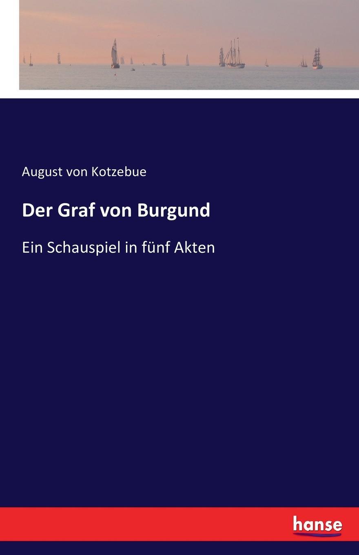 August von Kotzebue Der Graf von Burgund august von kotzebue die kreuzfahrer ein schauspiel in funf aufzugen