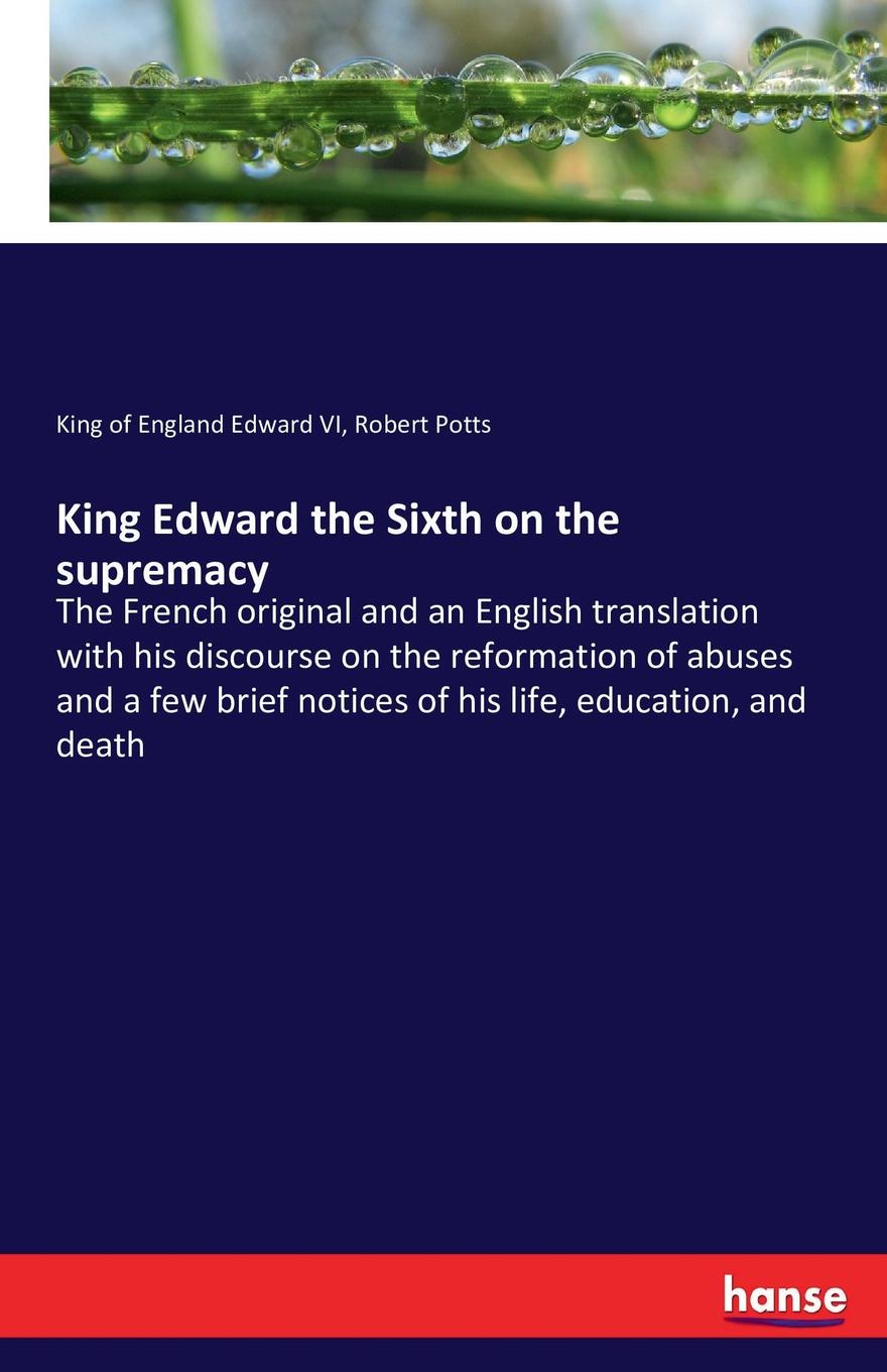 King of England Edward VI, Robert Potts King Edward the Sixth on the supremacy john iliff wilson the history of christ s hospital from its foundation by king edward the sixth to which are