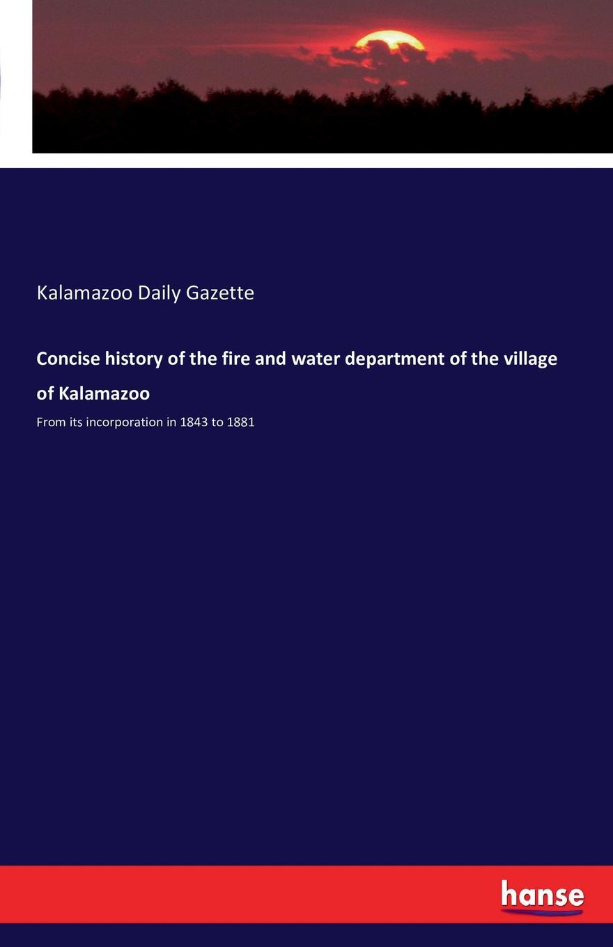 Concise history of the fire and water department of the village of Kalamazoo concise history of the fire and water department of the village of kalamazoo