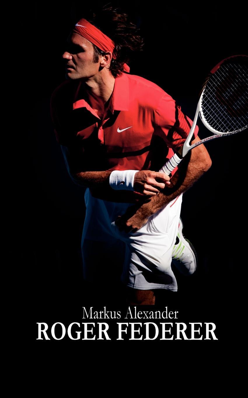Markus Alexander Roger Federer - Tennis Fur Die Ewigkeit цена