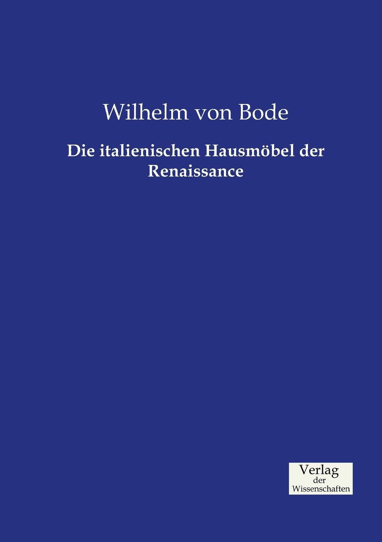 цена Wilhelm von Bode Die italienischen Hausmobel der Renaissance онлайн в 2017 году