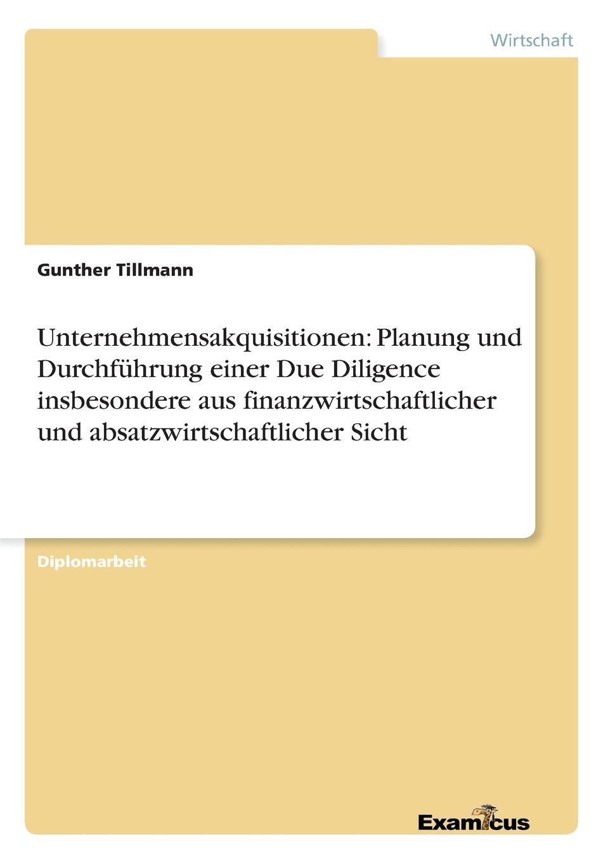 Unternehmensakquisitionen. Planung und Durchfuhrung einer Due Diligence insbesondere aus finanzwirtschaftlicher und absatzwirtschaftlicher Sicht Diplomarbeit aus dem Jahr 2000 im Fachbereich BWL Investition...