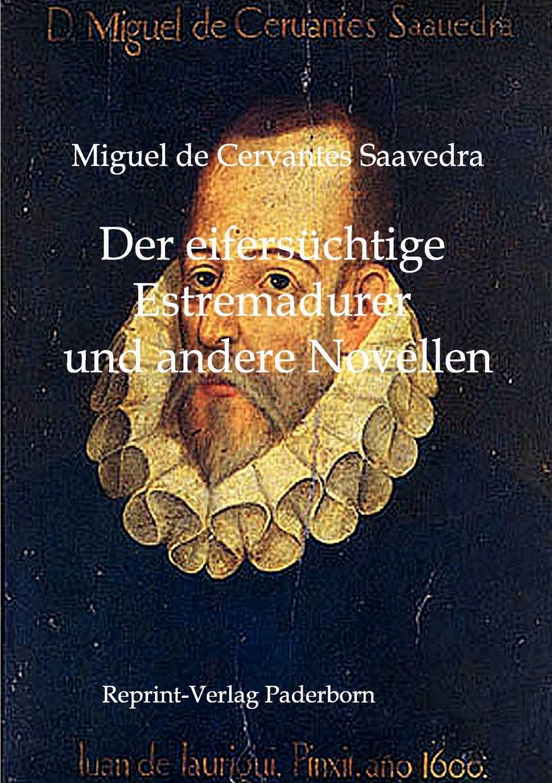Miguel de Cervantes Saavedra Der eifersuchtige Estremadurer und andere Novellen saavedra miguel cervantes den sindrige adelsmand don quixote af mancha s levnet og bedrifter