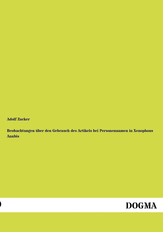 Adolf Zucker Beobachtungen uber den Gebrauch des Artikels bei Personennamen in Xenophons Anabis ben zucker zwickau