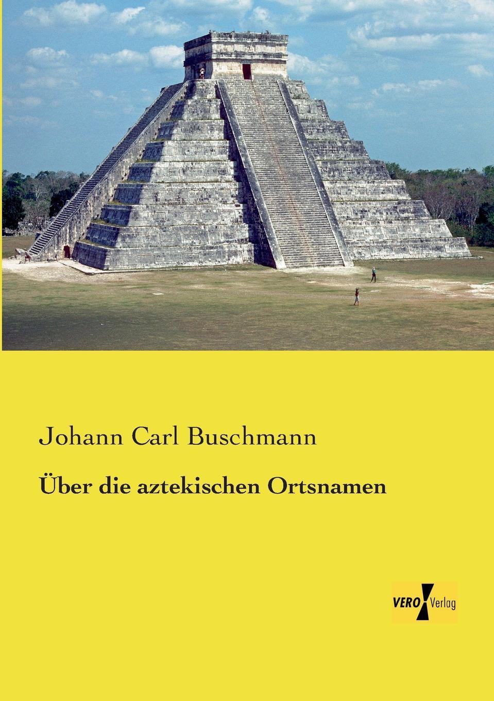 Johann Carl Buschmann Uber Die Aztekischen Ortsnamen johann carl buschmann uber die aztekischen ortsnamen