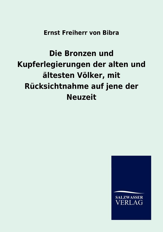 Ernst Freiherr von Bibra Die Bronzen und Kupferlegierungen der alten und altesten Volker, mit Rucksichtnahme auf jene der Neuzeit georg freiherr von ompteda ernst iii