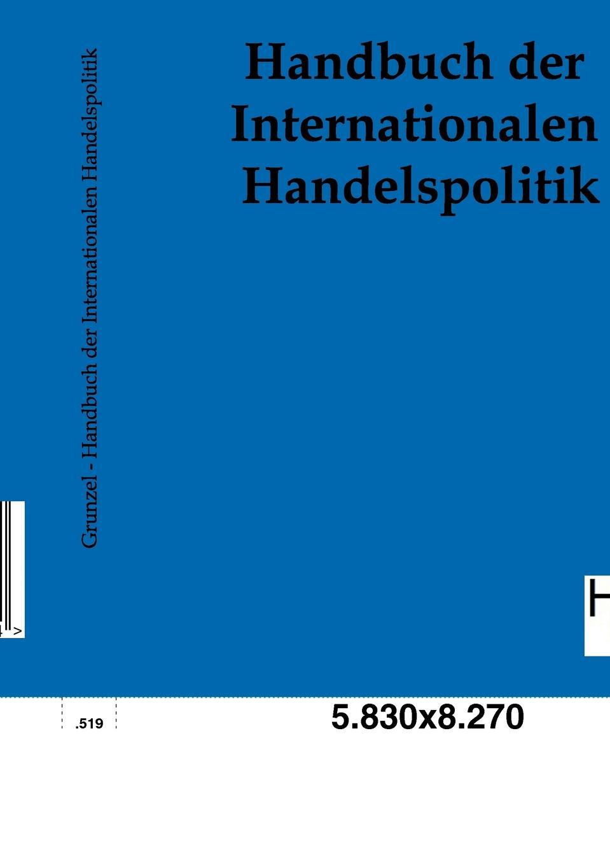Handbuch der Internationalen Handelspolitik Nachdruck des Originals von 1898....