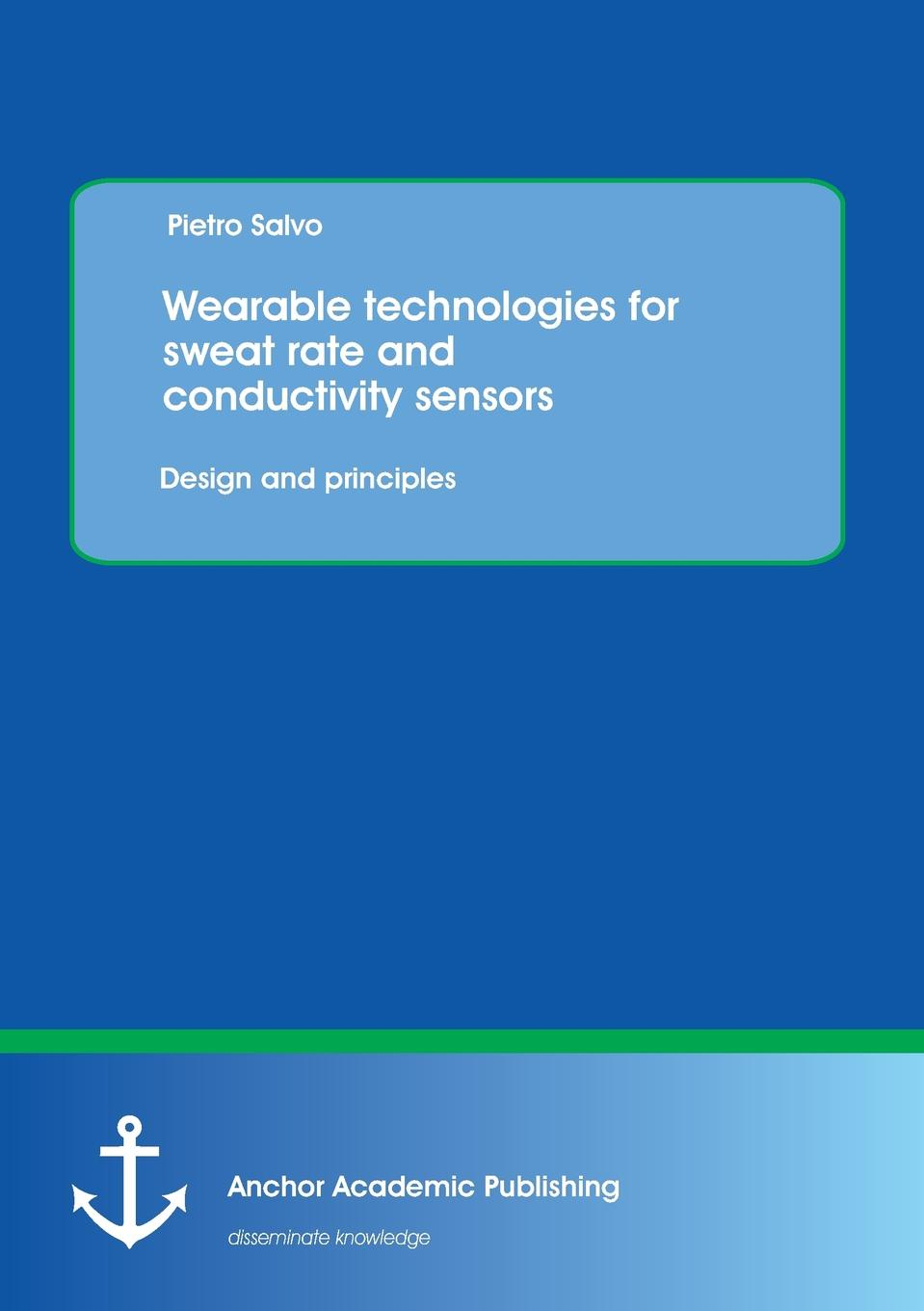 Pietro Salvo Wearable Technologies for Sweat Rate and Conductivity Sensors. Design and Principles