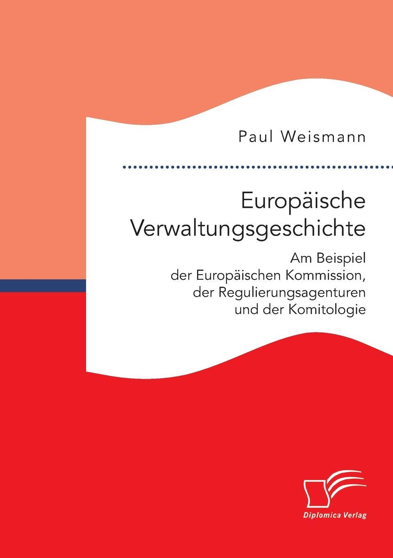 Europaische Verwaltungsgeschichte. Am Beispiel der Europaischen Kommission, der Regulierungsagenturen und der Komitologie