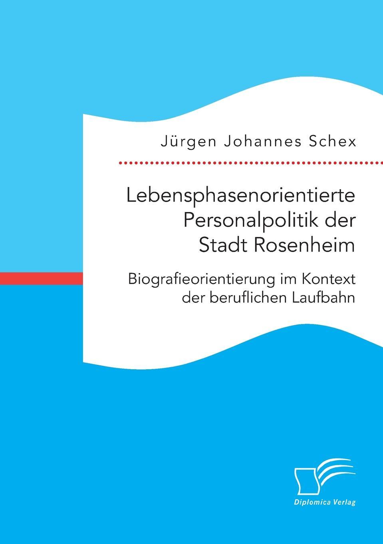 цена на Jürgen Johannes Schex Lebensphasenorientierte Personalpolitik der Stadt Rosenheim. Biografieorientierung im Kontext der beruflichen Laufbahn
