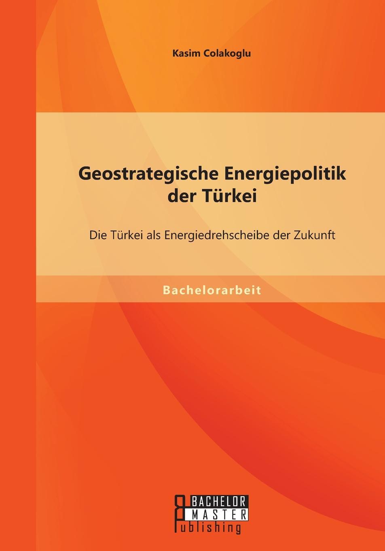 Kasim Colakoglu Geostrategische Energiepolitik der Turkei. Die Turkei als Energiedrehscheibe der Zukunft nilüfer bicen zielmarkt turkei