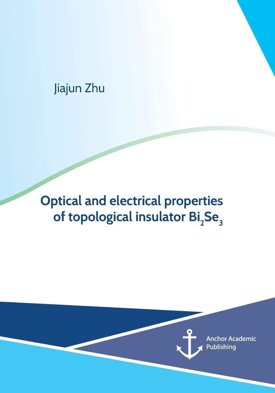 купить Jiajun Zhu Optical and electrical properties of topological insulator Bi2Se3 онлайн