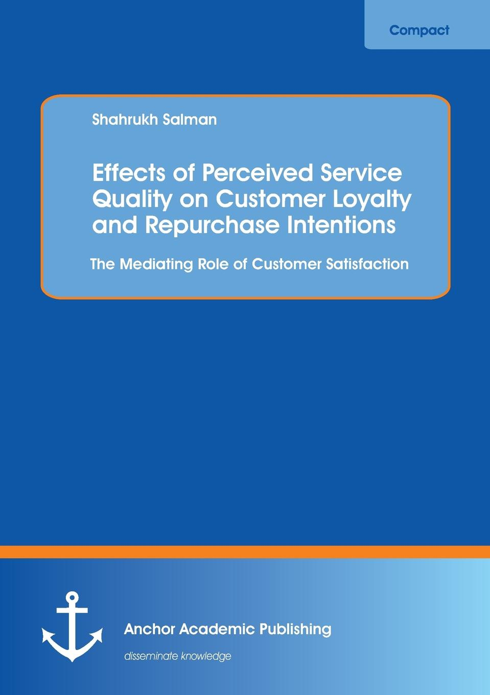 Shahrukh Salman Effects of Perceived Service Quality on Customer Loyalty and Repurchase Intentions. The Mediating Role of Customer Satisfaction