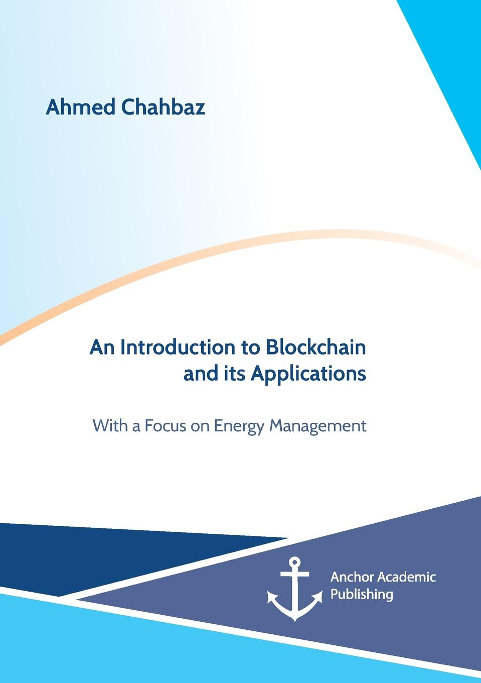 Ahmed Chahbaz An Introduction to Blockchain and its Applications. With a Focus on Energy Management tiana laurence blockchain for dummies