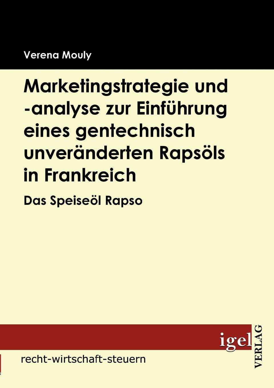 Verena Mouly Marketingstrategie und -analyse zur Einfuhrung eines gentechnisch unveranderten Rapsols in Frankreich недорого