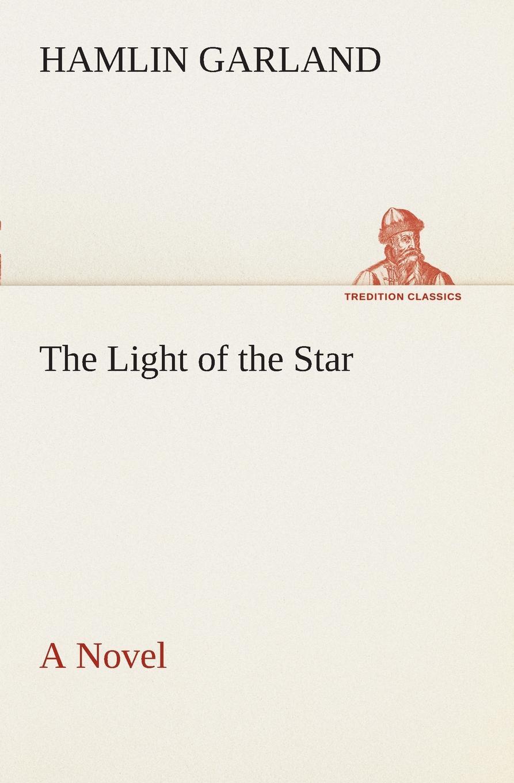 Hamlin Garland The Light of the Star A Novel garland hamlin the light of the star a novel