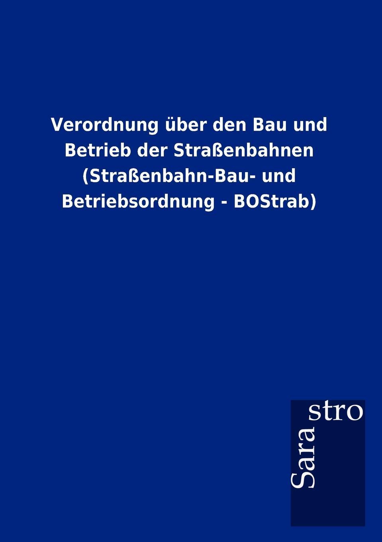 Sarastro GmbH Verordnung uber den Bau und Betrieb der Strassenbahnen (Strassenbahn-Bau- und Betriebsordnung - BOStrab) w borchers entwicklung bau und betrieb der elektrischen ofen