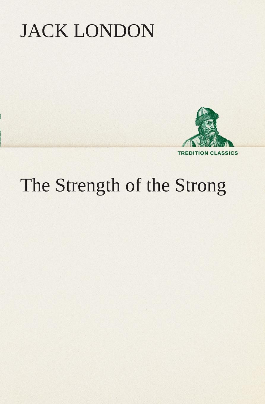Jack London The Strength of the Strong jack london the strength of the strong