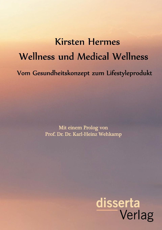Kirsten Hermes Wellness und Medical Wellness. Vom Gesundheitskonzept zum Lifestyleprodukt