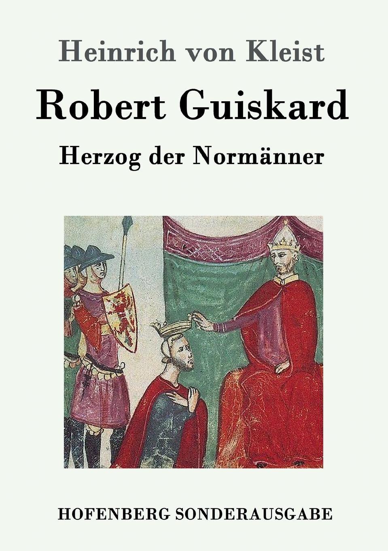 Heinrich von Kleist Robert Guiskard wilhelm herzog heinrich von kleist sein leben und sein werk
