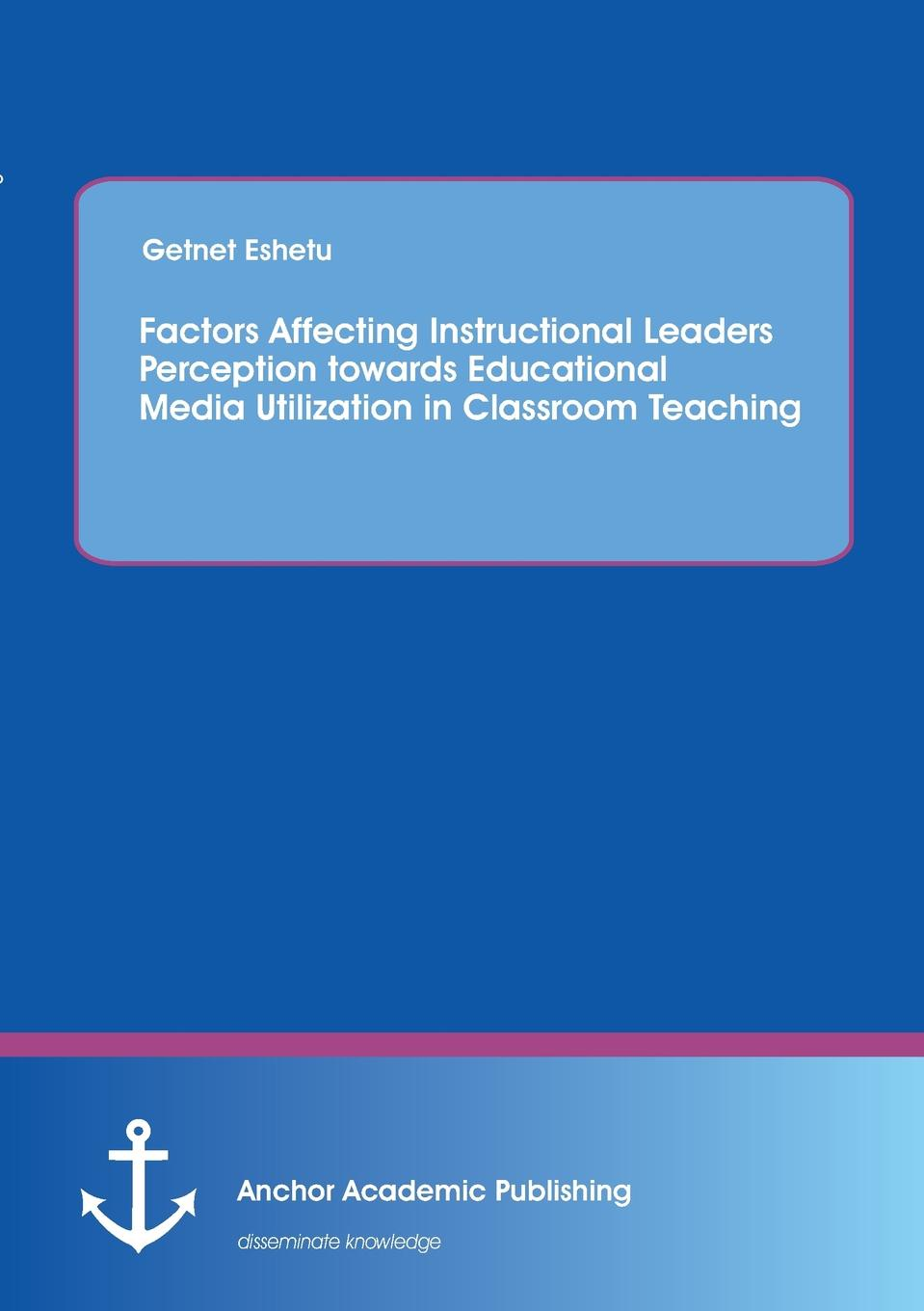 Getnet Eshetu Factors Affecting Instructional Leaders Perception towards Educational Media Utilization in Classroom Teaching stephen fink leading for instructional improvement how successful leaders develop teaching and learning expertise