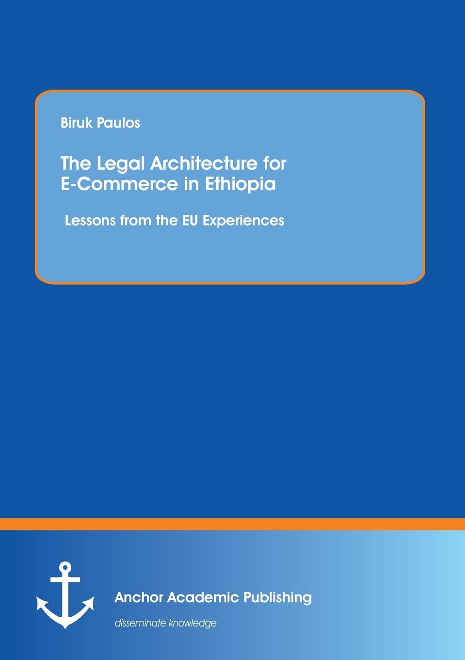 Biruk Paulos The Legal Architecture for E-Commerce in Ethiopia. Lessons from the EU Experiences joe vitale the e code 34 internet superstars reveal 44 ways to make money online almost instantly using only e mail
