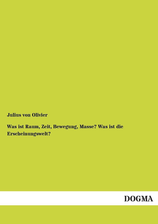 Julius Von Olivier Was Ist Raum, Zeit, Bewegung, Masse. Was Ist Die Erscheinungswelt. julius von olivier was ist raum zeit bewegung masse was ist die erscheinungswelt