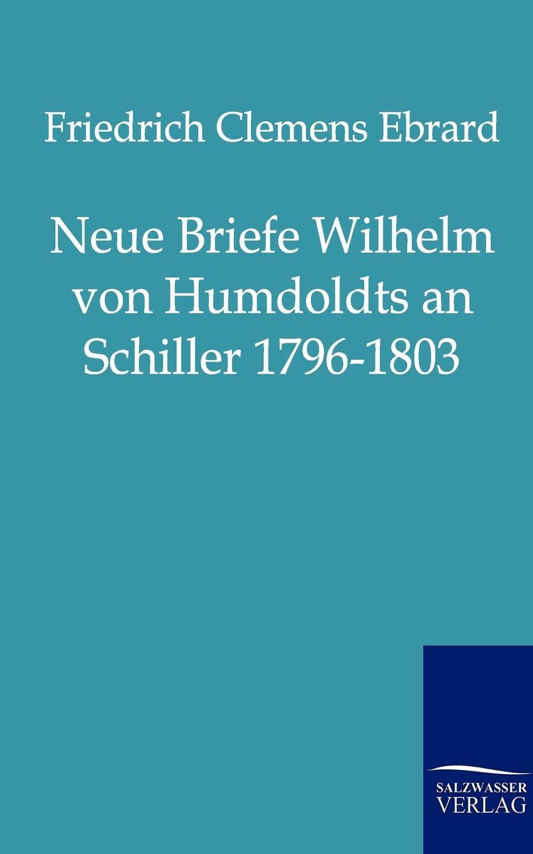 Friedrich Clemens Ebrard Neue Briefe Wilhelm Von Humboldts an Schiller 1796-1803 wilhelm oechelhaeuser shakespeareana classic reprint