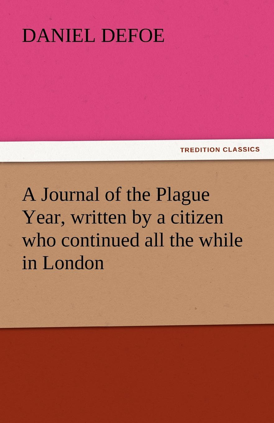 Daniel Defoe A Journal of the Plague Year, Written by a Citizen Who Continued All the While in London a journal of the plague year