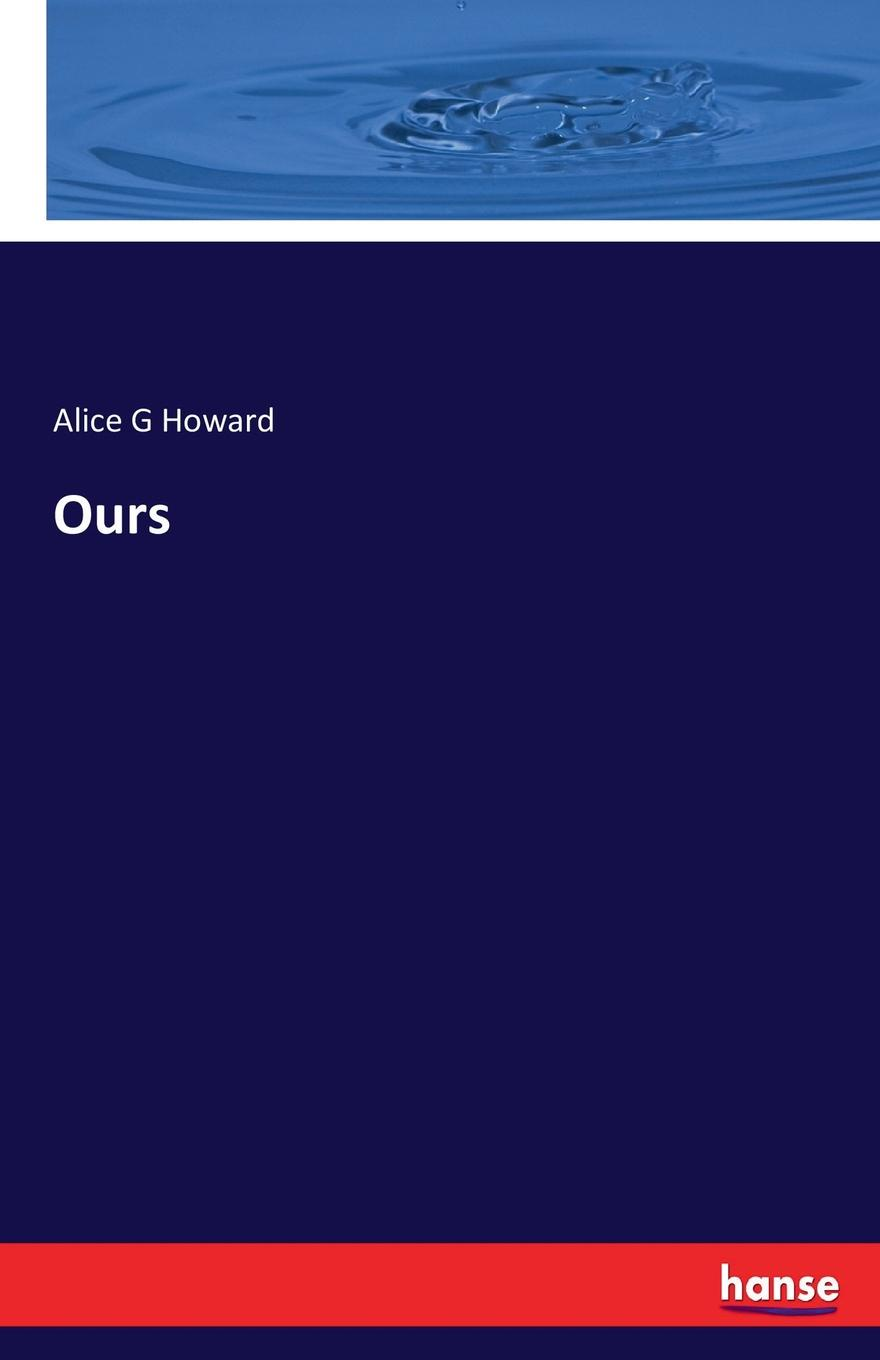 Alice G Howard Ours these days are ours