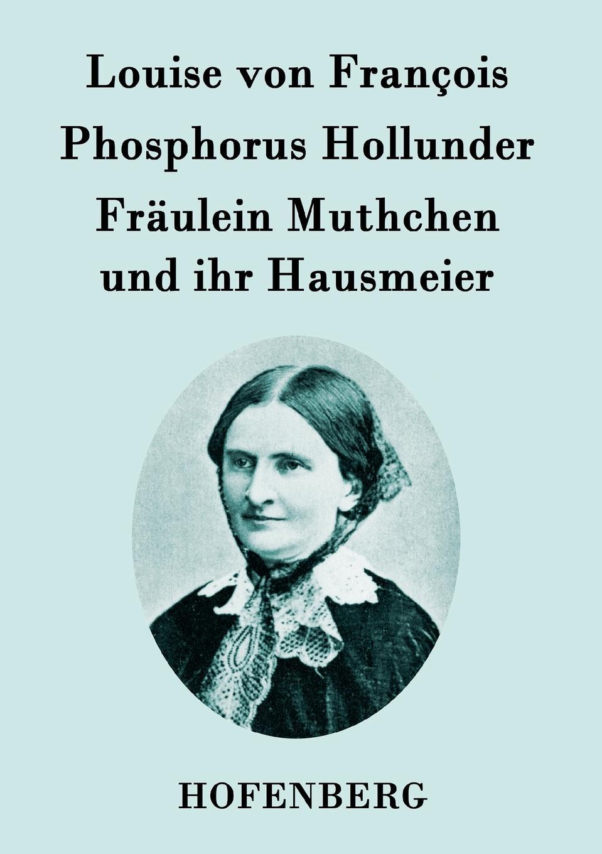 Louise von François Phosphorus Hollunder / Fraulein Muthchen und ihr Hausmeier louise von françois die dame im schleier