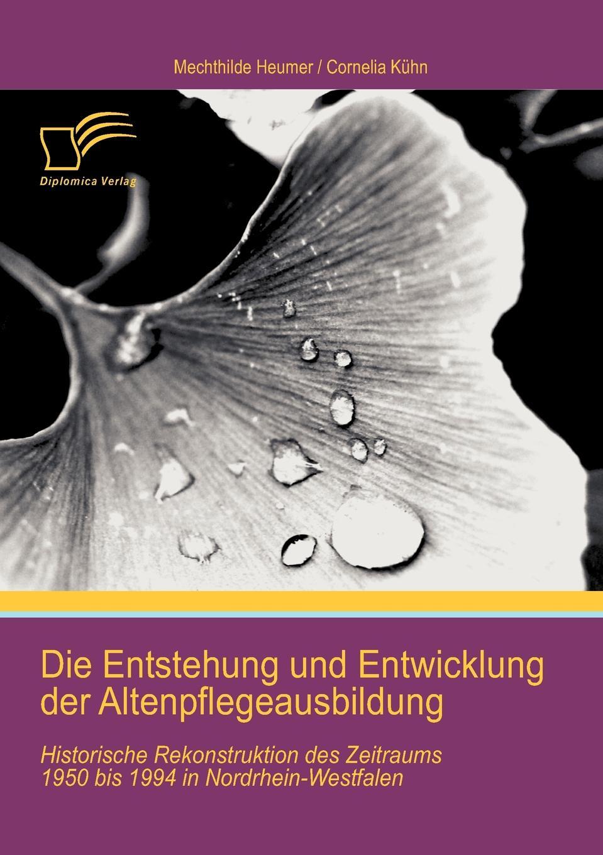 цена Cornelia Kühn, Mechthilde Heumer Die Entstehung und Entwicklung der Altenpflegeausbildung. Historische Rekonstruktion des Zeitraums 1950 bis 1994 in Nordrhein-Westfalen онлайн в 2017 году