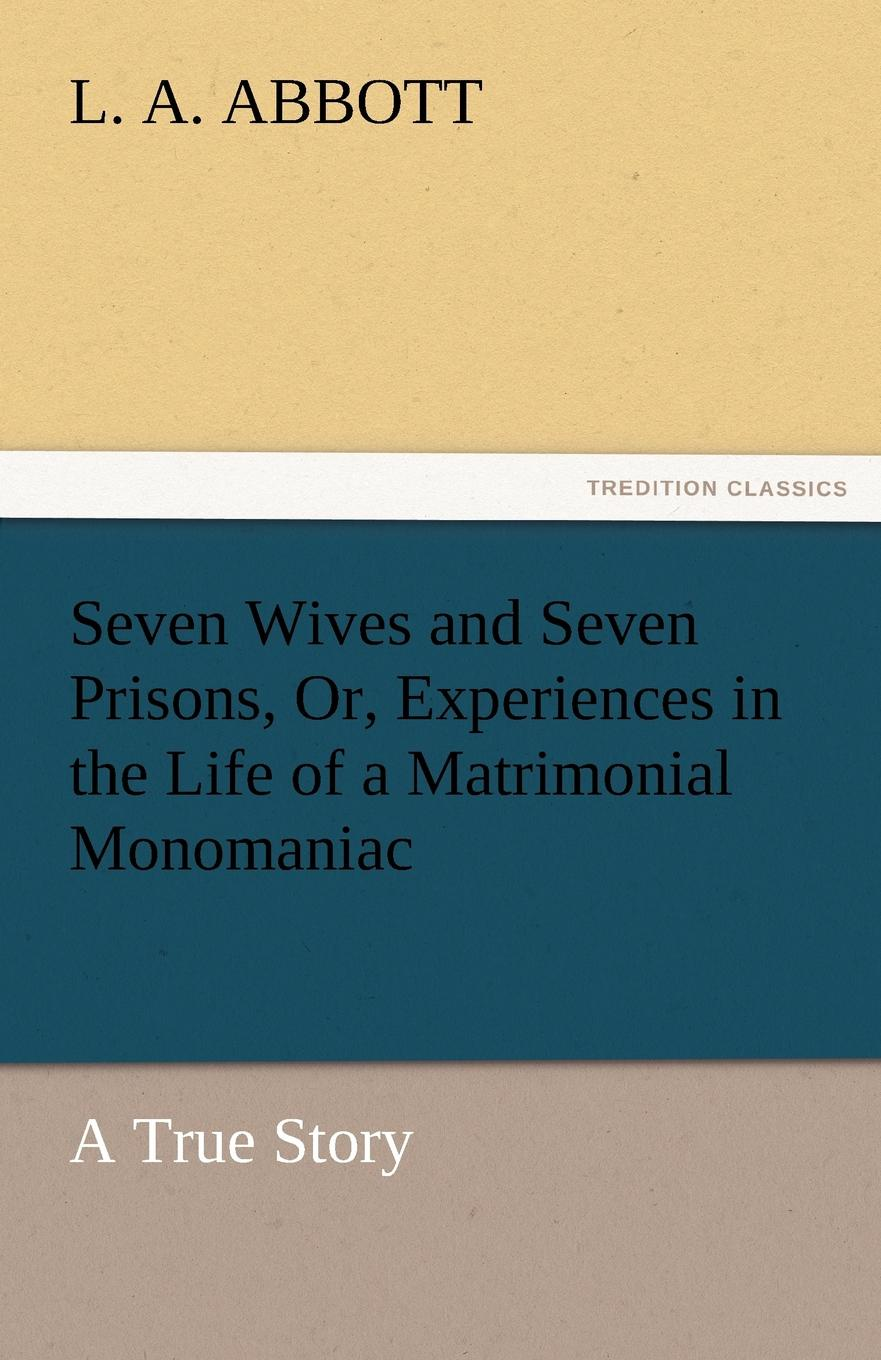 L. A. Abbott Seven Wives and Seven Prisons, Or, Experiences in the Life of a Matrimonial Monomaniac. a True Story [matheson annie] 1853 1924 by divers paths the note book of seven wayfarers