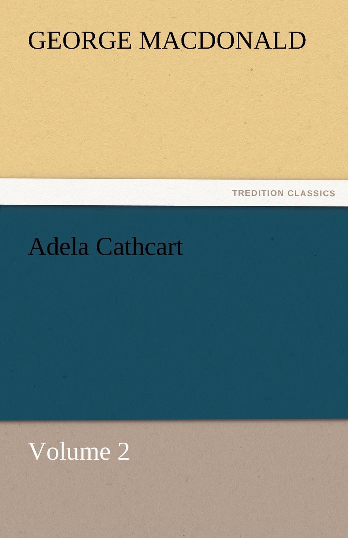MacDonald George Adela Cathcart, Volume 2 george macdonald adela cathcart volume 1
