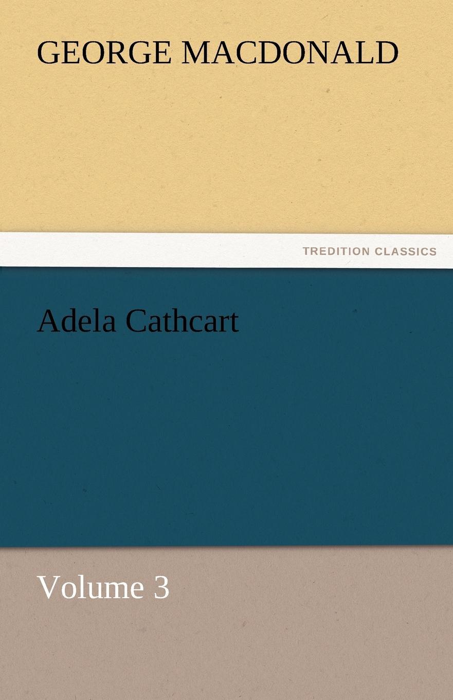 MacDonald George Adela Cathcart, Volume 3 george macdonald adela cathcart volume 1