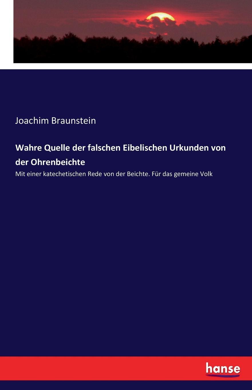 Joachim Braunstein Wahre Quelle der falschen Eibelischen Urkunden von der Ohrenbeichte толстовка quelle quelle 328583