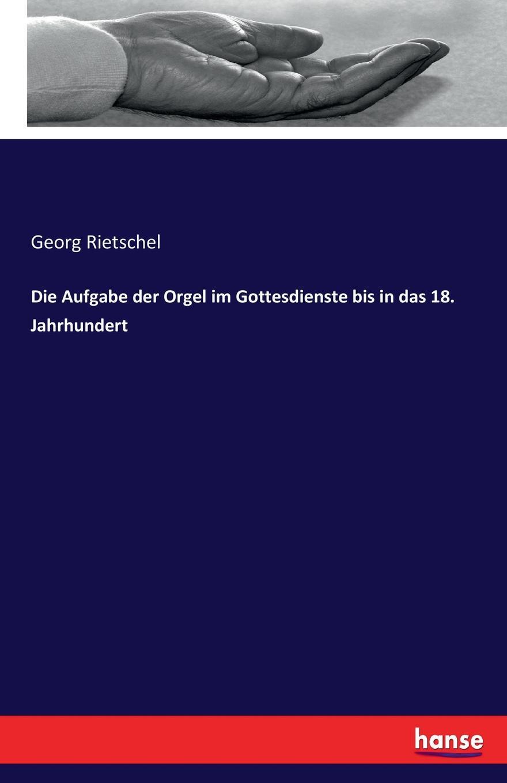 Georg Rietschel Die Aufgabe der Orgel im Gottesdienste bis in das 18. Jahrhundert haupt verein fur christliche erbauungss die liturgie im evangelischen gottesdienste