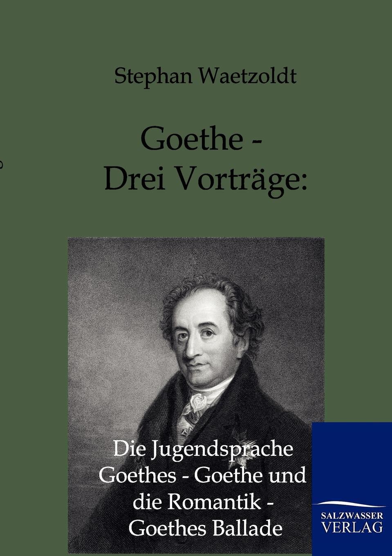 Stephan Waetzoldt Goethe - Drei Vortrage. Die Jugendsprache Goethes - Goethe und die Romantik - Goethes Ballade