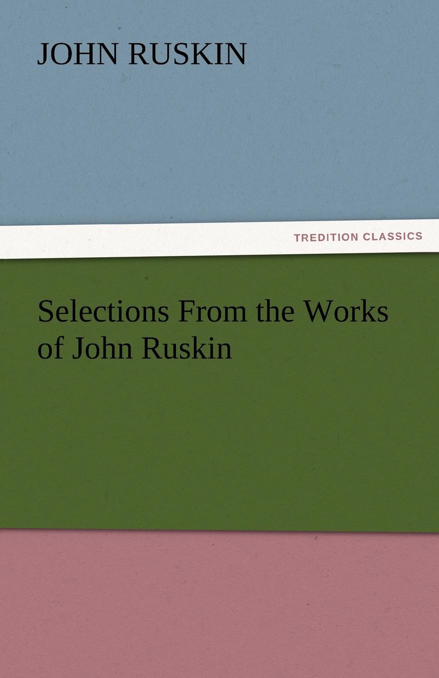 John Ruskin Selections from the Works of John Ruskin john ruskin ruskin year book selections from the writings of john ruskin for every day in the year