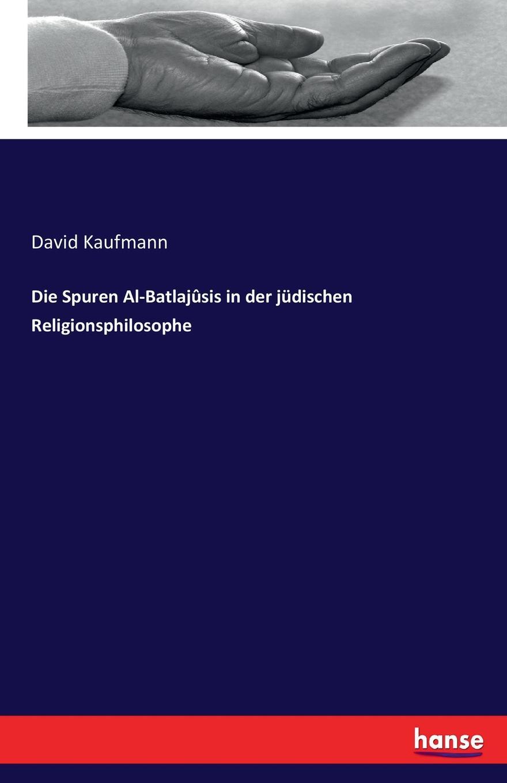 David Kaufmann Die Spuren Al-Batlajusis in der judischen Religionsphilosophe david kaufmann die spuren al batlajusis in der judischen religionsphilosophe