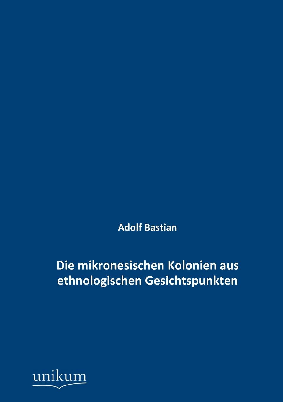 Adolf Bastian Die mikronesischen Kolonien aus ethnologischen Gesichtspunkten bastian buchtaleck das fernsehen des alexander kluge