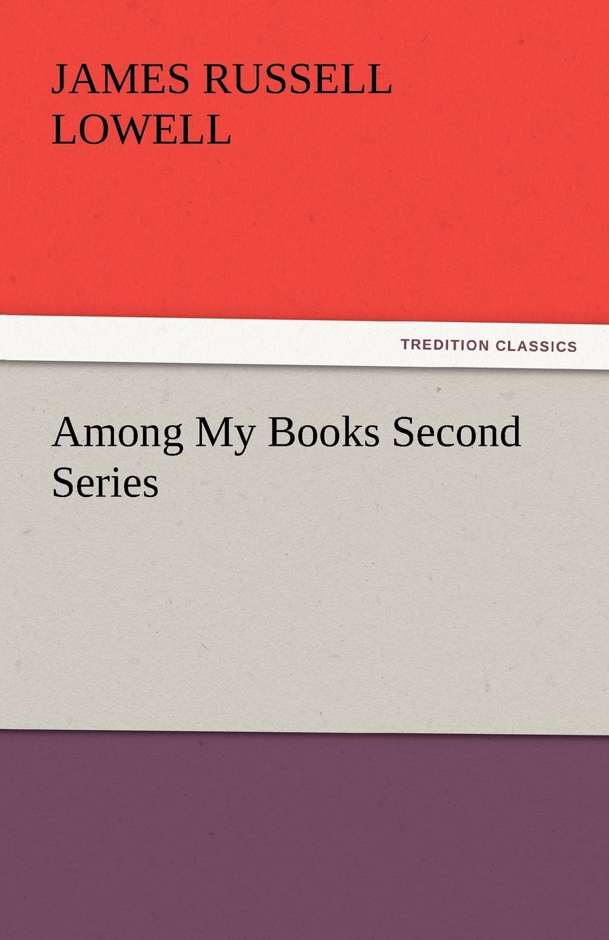James Russell Lowell Among My Books Second Series