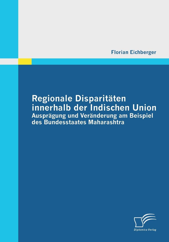 Regionale Disparitaten Innerhalb Der Indischen Union. Auspragung Und Veranderung Am Beispiel Des Bundesstaates Maharashtra