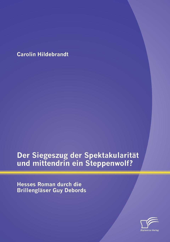 цены на Carolin Hildebrandt Der Siegeszug der Spektakularitat und mittendrin ein Steppenwolf. Hesses Roman durch die Brillenglaser Guy Debords в интернет-магазинах